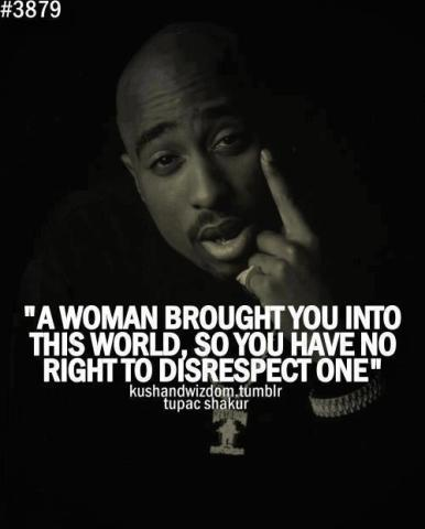 """""""A woman brought you into this world, so you have no right to disrespect one."""" - Tupac Shakur !"""